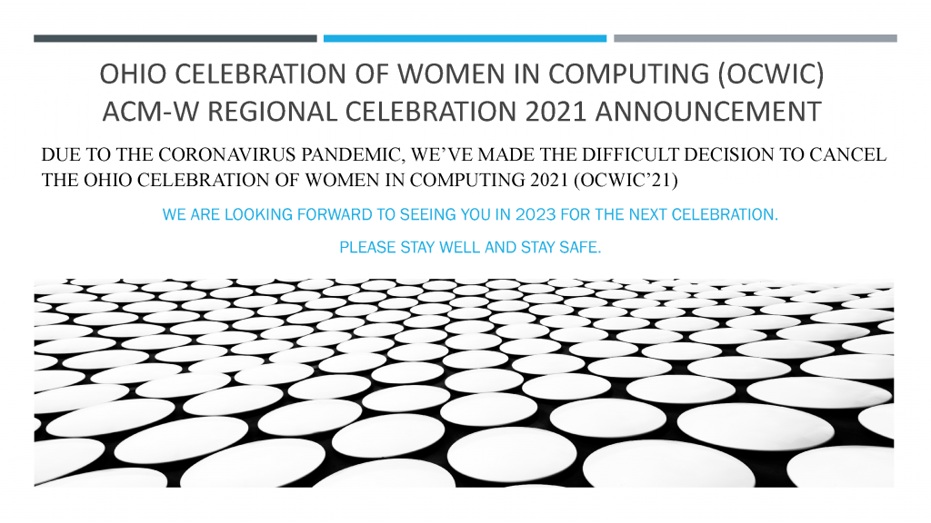 DUE TO THE CORONAVIRUS PANDEMIC, WE'VE MADE THEDIFFICULT DECISION TO CANCEL THE OHIO CELEBRATION OF WOMEN IN COMPUTING 2021